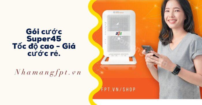 Gói cước FPT Super45 - Băng thông 45Mpbs giá chỉ từ 200k/tháng.